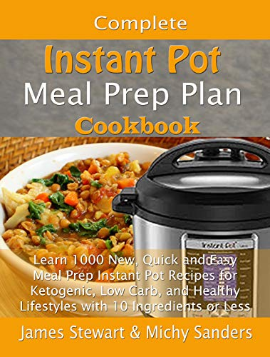 Complete Instant Pot Meal Prep Plan Cookbook: Learn 1000 New, Quick and Easy Meal Prep Instant Pot Recipes for Ketogenic, Low Carb, and Healthy Lifestyles ... or Less (Smart Weight Loss Series Book 2) by James Stewart, Michy Sanders