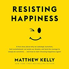 Resisting Happiness Audiobook by Matthew Kelly Narrated by Matthew Kelly