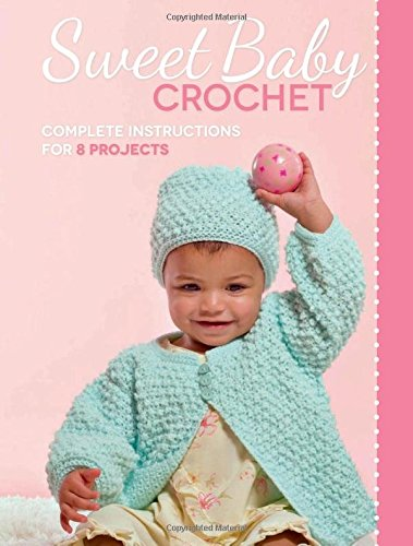 Sweet Baby Crochet: Complete Instructions for 8 Projects