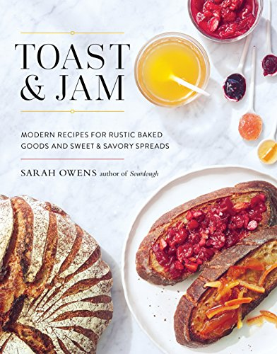Toast and Jam: Modern Recipes for Rustic Baked Goods and Sweet and Savory Spreads by Sarah Owens