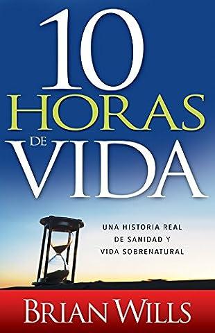 10 Horas de vida: Una historia real de sanidad y vida sobrenatural (Spanish Edition) (Biblia Oraciones Y Promesas)