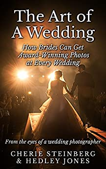 The Art of A Wedding: How Brides Can Get Award-Winning Photos at Every Wedding: From The Eyes Of A Wedding Photographer by [Steinberg, Cherie, Jones, Hedley]