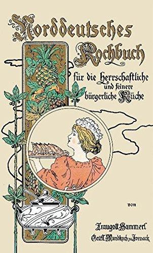 Norddeutsches Kochbuch: Für die herrschaftliche sowie für die feinere bürgerliche Küche