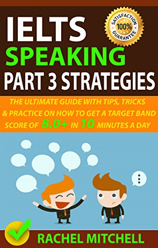 IELTS Speaking Part 3 Strategies: The Ultimate Guide With Tips, Tricks, And Practice On How To Get A Target Band Score Of 8.0+ In 10 Minutes A Day