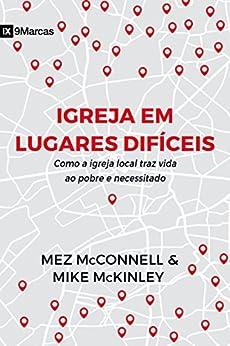 Igreja em Lugares Difíceis: Como a igreja local traz vida ao pobre e necessitado (Portuguese Edition) by [McConnell, Mez, McKinley, Mike]