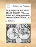 De la Philosophie de la Nature, Ou Traité de Morale Pour L'Espèce Humaine Troisième Édition, et la Seule Conforme Au Manuscrit Original, J. de Sales, 1140900234