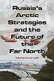 Russia's Arctic Strategies and the Future of the Far North, Laruelle, Marlène, 0765635003