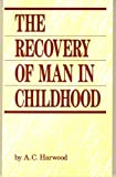 The Recovery of Man in Childhood : A Study in the Educational Work of Rudolf Steiner, Harwood, A. C., 0913098434