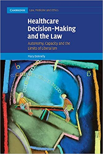 Healthcare Decision-Making and the Law: Autonomy, Capacity and the Limits  of Liberalism (Cambridge Law, Medicine and Ethics): Amazon.co.uk: Mary  Donnelly: ...