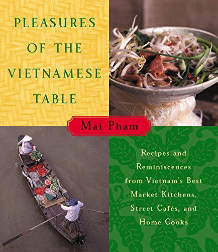 Pleasures of the Vietnamese Table: Recipes and Reminiscences from Vietnam's Best Market Kitchens, Street Cafes, and Home Cooks by Mai Pham