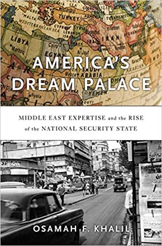 America S Dream Palace Middle East Expertise And The Rise Of The National Security State Khalil Osamah F 9780674971578 Amazon Com Books