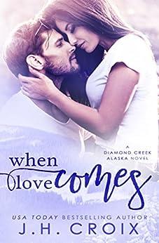 When Love Comes (Diamond Creek, Alaska Novels Book 1) by [Croix, J.H.]
