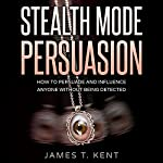 Stealth Mode Persuasion: How to Persuade and Influence Anyone Without Being Detected | James T. Kent