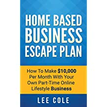 Home Based Business Escape Plan: How To Make $10,000 Per Month With Your Own Part-Time, Online Lifestyle Business: Home Based Business Ideas (Home Based Business Opportunities)