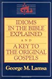 Idioms in the Bible Explained and a Key to the Original Gospels, George M. Lamsa, 0060649275
