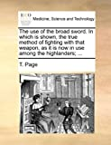 img - for The use of the broad sword. In which is shown, the true method of fighting with that weapon, as it is now in use among the highlanders. book / textbook / text book