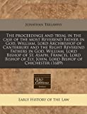 The Proceedings and Tryal in the Case of the Most Reverend Father in God, William, Lord Archbishop of Canterbury and the Right Reverend Fathers in God, Jonathan Trelawny, 1240950616