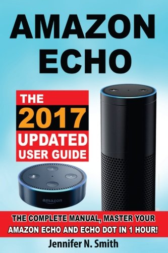 Price comparison product image Amazon Echo: The 2017 Updated Amazon Echo User Guide, The Complete Manual, Master Your Echo in 1 Hour!