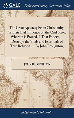 The Great Apostasy From Christianity, With its Evil Influence on the Civil State. Wherein is Proved, I. That Popery, ... Destroys the Vitals and Essentials of True Religion. ... By John Broughton,