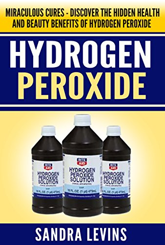 Hydrogen Peroxide: Miraculous Cures - Discover the Hidden Health and Beauty Benefits of Hydrogen Peroxide (Hydrogen Peroxide Cures - Your Definitive Guide to Healing and Prevention)