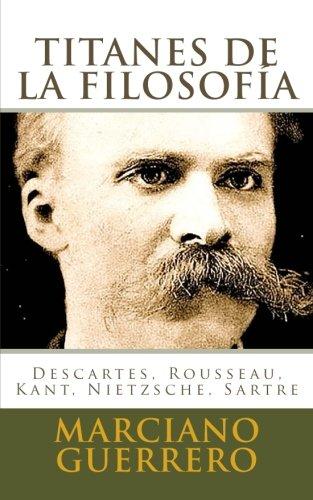 Book: Titanes de la filosofia - Descartes, Rousseau, Kant, Nietzsche, Sartre (Spanish Edition) by Marciano Guerrero