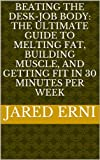 Beating the Desk-Job Body: The Ultimate Guide to Melting Fat, Building Muscle, and Getting Fit in 30 Minutes per Week