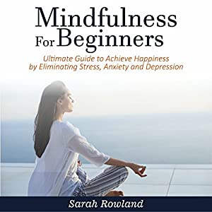 Mindfulness for Beginners: Ultimate Guide to Achieve Happiness by Eliminating Stress, Anxiety and Depression Audiobook