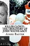 Killer Clown : The True Story of John Wayne Gacy