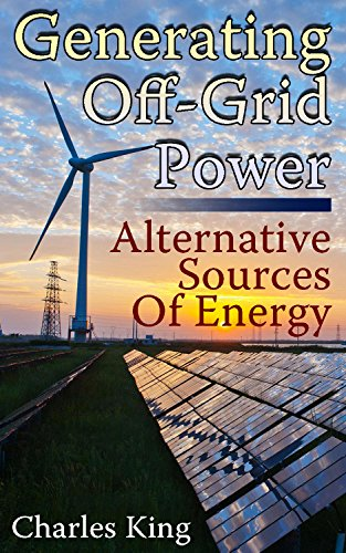Generating Off-Grid Power: Alternative Sources Of Energy: (Living Off The Grid, Power Generation) by [King, Charles ]