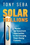 Solar Trillions - 7 Market and Investment Opportunities in the Emerging Clean-Energy Economy, Tony Seba, 0615335616