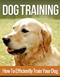 Dog Training: How to Efficiently Train Your Dog, A Complete Beginner's Guide to Dog Training (Dog Training, Puppy Training, Dog Training Advice, Dog Training Tips)