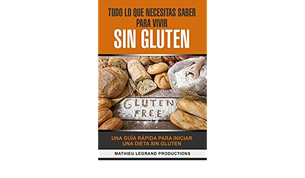 Todo lo que necesitas saber para vivir sin Gluten: Una Guía ...