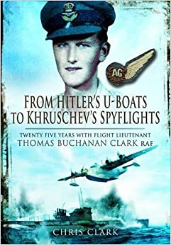 Book From Hitler's U-Boats to Kruschev's Spyflights: Twenty Five Years with Flight Lieutenant Thomas Buchanan Clark, RAF
