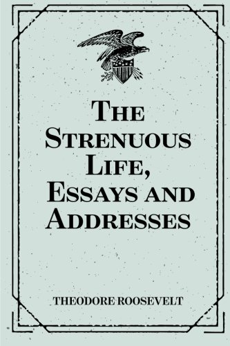 address essay life strenuous The strenuous life: essays and addresses : theodore roosevelt : this small but concentrated book is a collection of roosevelt's published commentaries and public addresses on what is.