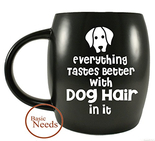 Basic Needs Ceramic Coffee Mug - Everything Tastes Better With Dog Hairs In It - Novelty Drinkware Cup Glassware - Use for Office, Travel or Camping for Dog Mom and - Mug Hair