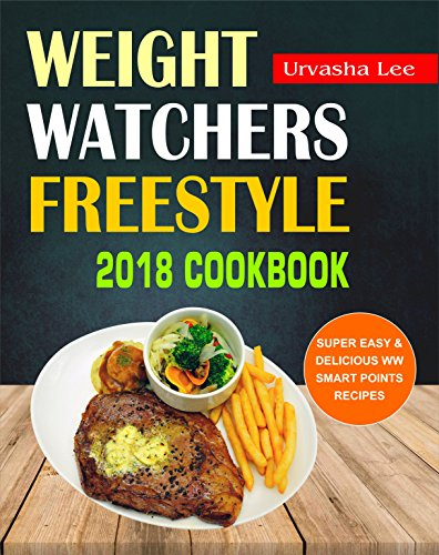 Weight Watchers Freestyle 2018 Cookbook: Super Easy & Delicious WW Smart Points Recipes, Healthy and Tasty Weight Watchers Freestyle Recipes For Fast Weight Loss And Overall Health, Easy Cooking Book