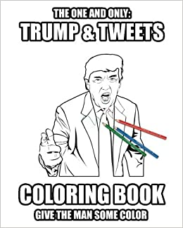 Trump and Tweets Coloring Book: Give the man some color. Enjoy Art Therapy!