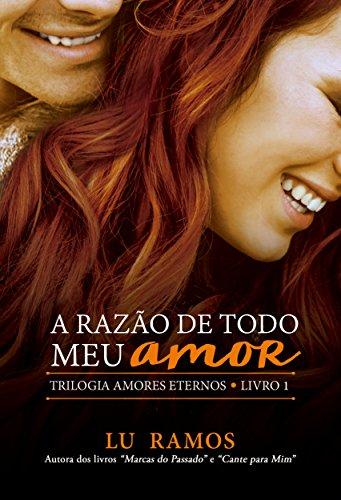A Razão De Todo Meu Amor (Trilogia Amores Eternos Livro 1) por [Ramos, Lu]
