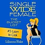 Learn to Cook: Single Wide Female: The Bucket List, Book 3 | Lillianna Blake,P. Seymour