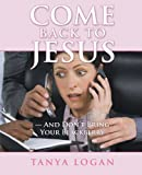 Come Back to Jesus?and Don?T Bring Your Blackberry, Tanya Logan, 1449782078
