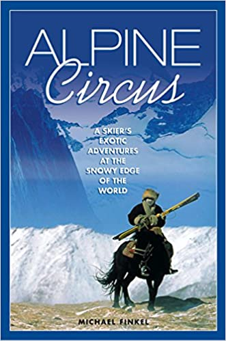 Alpine Circus: A Skiers Exotic Adventures at the Snowy Edge of the World