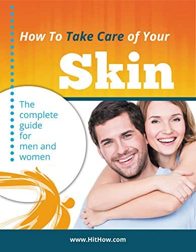 How to Take Care of Your Skin: The Complete Guide For Men And Women