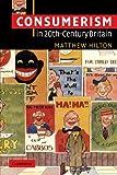 Consumerism in Twentieth-Century Britain, Matthew Hilton, 052153853X
