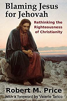 Blaming Jesus for Jehovah: Rethinking the Righteousness of Christianity by [Price, Robert M.]
