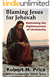 Blaming Jesus for Jehovah: Rethinking the Righteousness of Christianity