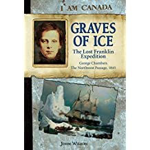 I Am Canada: Graves of Ice: The Lost Franklin Expedition, George Chambers, The Northwest Passage, 1845