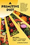 A Primitive Diet: A Book of Recipes free from Wheat/Gluten Dairy Products Yeast and Sugar, Beverley Southam, 1434340562