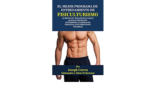 El Mejor Programa De Entrenamiento De Fisiculturismo: Aumenta Tu Masa Muscular En 30 Días o Menos Sin Esteroides, Anabólicos, Creatina, Suplementos o ...
