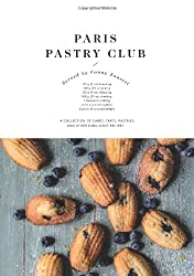 Paris Pastry Club: A Collection of Cakes, Tarts, Pastries and Other Indulgent Recipes
