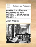 A Collection of Hymns Published by John Wesley, and Charles Wesley, John Wesley, 1171150369